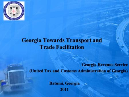 Georgia Towards Transport and Trade Facilitation Georgia Revenue Service (United Tax and Customs Administration of Georgia) (United Tax and Customs Administration.