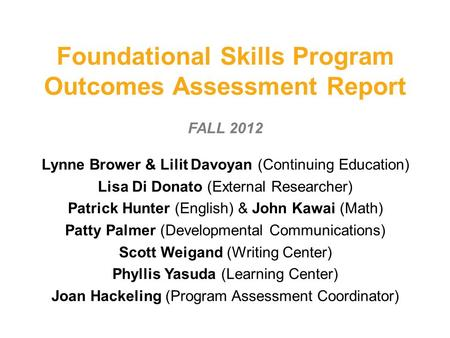 Foundational Skills Program Outcomes Assessment Report FALL 2012 Lynne Brower & Lilit Davoyan (Continuing Education) Lisa Di Donato (External Researcher)