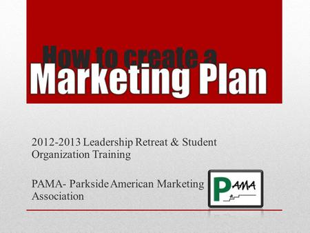 2012-2013 Leadership Retreat & Student Organization Training PAMA- Parkside American Marketing Association How to create a.