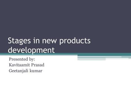 Stages in new products development Presented by: Kavitaamit Prasad Geetanjali kumar.