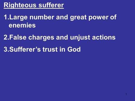 1 Righteous sufferer 1.Large number and great power of enemies 2.False charges and unjust actions 3.Sufferer's trust in God.