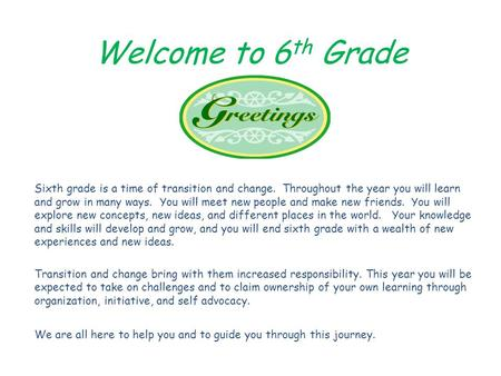 Welcome to 6 th Grade Sixth grade is a time of transition and change. Throughout the year you will learn and grow in many ways. You will meet new people.