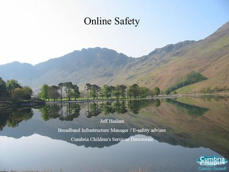 Online Safety Jeff Haslam Broadband Infrastructure Manager / E-safety advisor Cumbria Children's Services Directorate.