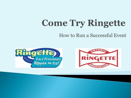 How to Run a Successful Event.  Come Try Ringette Program  What makes our Sport Unique  First Steps to Success  Follow the Program  Promotion  Administration.