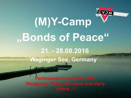 "(M)Y-Camp ""Bonds of Peace"" 21. - 28.08.2016 Waginger See, Germany Participants from Chile, USA, Hongkong, China, Germany and many others…!"