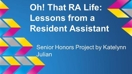 Oh! That RA Life: Lessons from a Resident Assistant Senior Honors Project by Katelynn Julian.