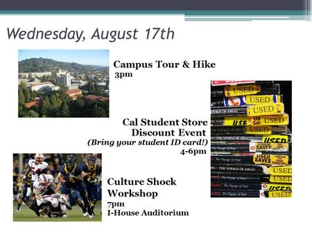 Wednesday, August 17th Campus Tour & Hike 3pm Cal Student Store Discount Event (Bring your student ID card!) 4-6pm Culture Shock Workshop 7pm I-House Auditorium.