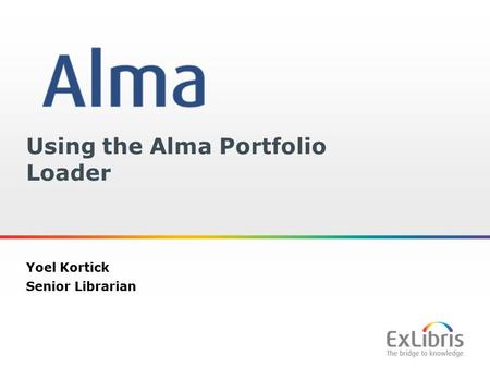 1 Using the Alma Portfolio Loader Yoel Kortick Senior Librarian.