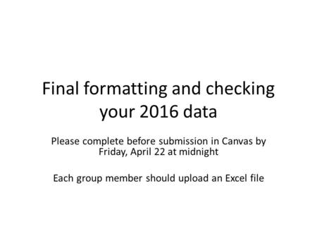 Final formatting and checking your 2016 data Please complete before submission in Canvas by Friday, April 22 at midnight Each group member should upload.
