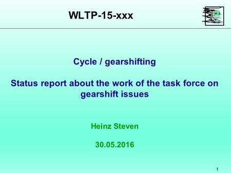 WLTP-15-xxx 1 Heinz Steven 30.05.2016 Cycle / gearshifting Status report about the work of the task force on gearshift issues.