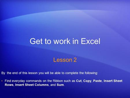 Get to work in Excel Lesson 2 By the end of this lesson you will be able to complete the following: Find everyday commands on the Ribbon such as Cut, Copy,