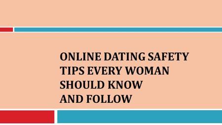 ONLINE DATING SAFETY TIPS EVERY WOMAN SHOULD KNOW AND FOLLOW.