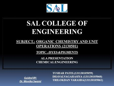 SAL COLLEGE OF ENGINEERING SUBJECT.: ORGANIC CHEMISTRY AND UNIT OPERATIONS (2130501) TOPIC.:DYES &PIGMENTS ALA PRESENTATION CHEMICAL ENGINEERING Guided.