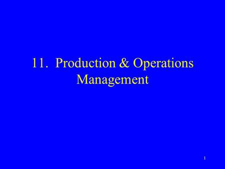 1 11. Production & Operations Management. 2 Production & Operations Management Production includes manufacturing & non- manufacturing industries Provides.