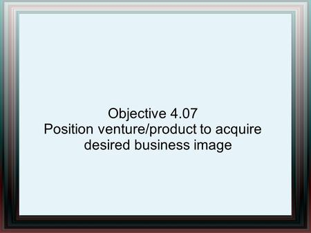 Objective 4.07 Position venture/product to acquire desired business image.