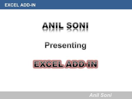 EXCEL ADD-IN Anil Soni. EXCEL ADD-IN Anil Soni About Anil Soni  Qualified Chartered Accountancy exams in May'2011.  Completed articleship training under.