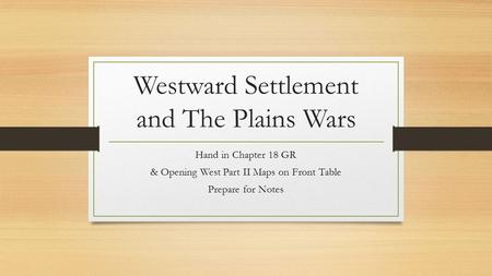 Westward Settlement and The Plains Wars Hand in Chapter 18 GR & Opening West Part II Maps on Front Table Prepare for Notes.