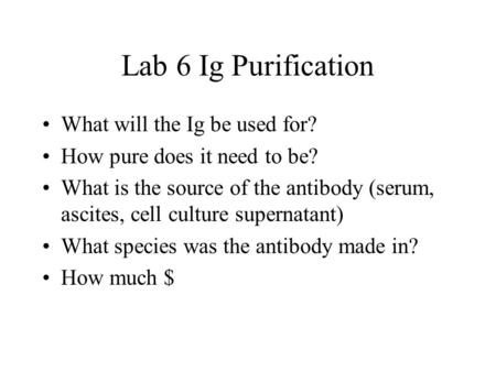 Lab 6 Ig Purification What will the Ig be used for? How pure does it need to be? What is the source of the antibody (serum, ascites, cell culture supernatant)