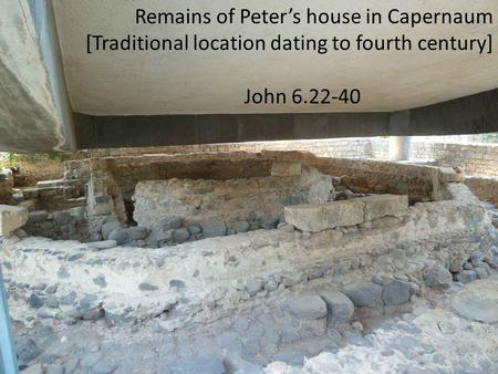 Remains of Peter's house in Capernaum [Traditional location dating to fourth century] John 6.22-40.