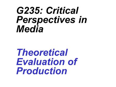 G235: Critical Perspectives in Media Theoretical Evaluation of Production 1(b) Media Language.