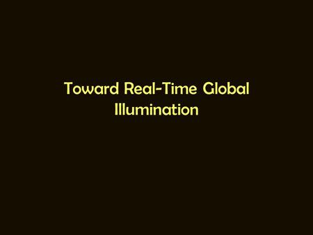 Toward Real-Time Global Illumination. Global Illumination == Offline? Ray Tracing and Radiosity are inherently slow. Speedup possible by: –Brute-force: