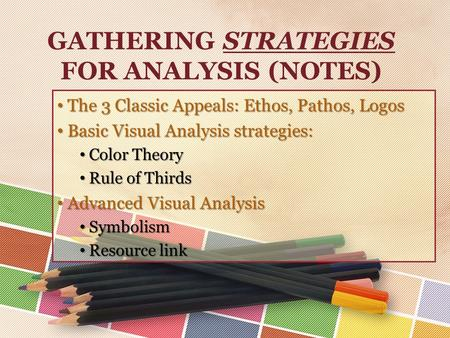 GATHERING STRATEGIES FOR ANALYSIS (NOTES) The 3 Classic Appeals: Ethos, Pathos, Logos The 3 Classic Appeals: Ethos, Pathos, Logos Basic Visual Analysis.