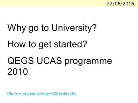 22/06/2016 Why go to University? How to get started? QEGS UCAS programme 2010