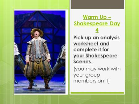 Warm Up – Shakespeare Day 4 Pick up an analysis worksheet and complete it for your Shakespeare Scenes. (you may work with your group members on it)