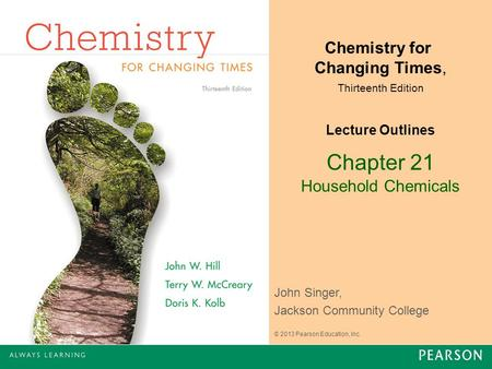 Chapter 21 Household Chemicals Chemistry for Changing Times, Thirteenth Edition Lecture Outlines John Singer, Jackson Community College © 2013 Pearson.