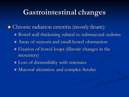 Gastrointestinal changes Chronic radiation enteritis (mostly ileum): Chronic radiation enteritis (mostly ileum): Bowel wall thickening related to submucosal.