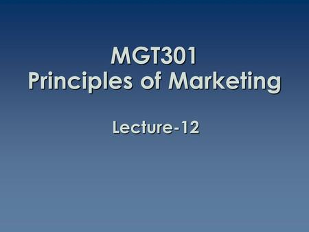 MGT301 Principles of Marketing Lecture-12. Summary of Lecture-11.