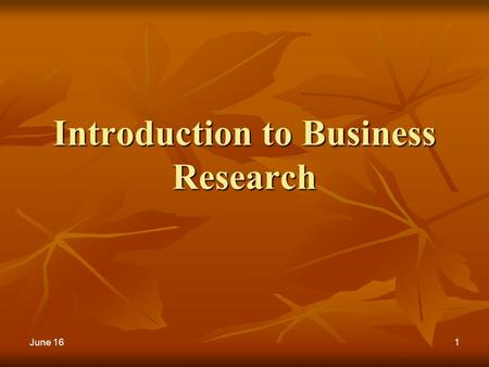 1 Introduction to Business Research June 16. 2 Marketing research process Problem Identification & definition Research design Research Method Data Collection.