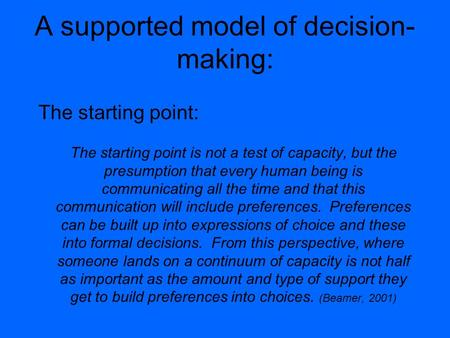 A supported model of decision- making: The starting point: The starting point is not a test of capacity, but the presumption that every human being is.