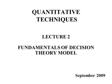 QUANTITATIVE TECHNIQUES LECTURE 2 FUNDAMENTALS OF DECISION THEORY MODEL September 2009.