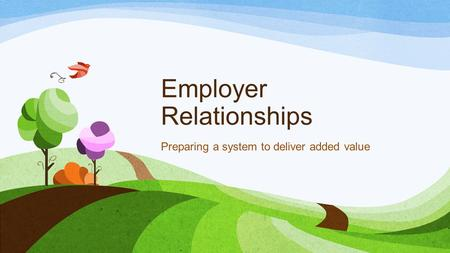 Employer Relationships Preparing a system to deliver added value.