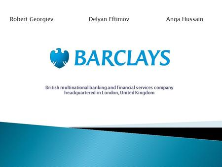British multinational banking and financial services company headquartered in London, United Kingdom Robert Georgiev Delyan Eftimov Anqa Hussain.