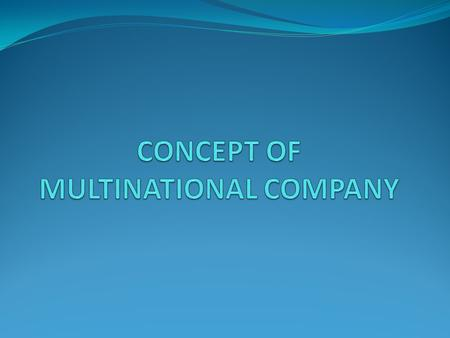 CONCEPT OF MULTINATIONAL COMPANY