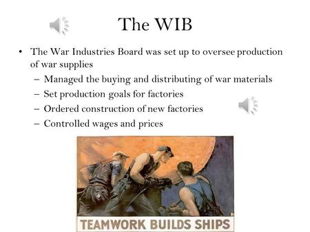 The WIB The War Industries Board was set up to oversee production of war supplies –Managed the buying and distributing of war materials –Set production.