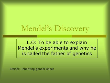 Mendel's Discovery L.O: To be able to explain Mendel's experiments and why he is called the father of genetics Starter: inheriting gender sheet.
