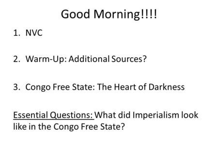 Good Morning!!!! 1.NVC 2.Warm-Up: Additional Sources? 3.Congo Free State: The Heart of Darkness Essential Questions: What did Imperialism look like in.