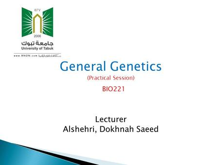 General Genetics (Practical Session) BIO221 Lecturer Alshehri, Dokhnah Saeed.