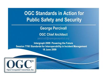 OGC Standards in Action for Public Safety and Security George Percivall OGC Chief Architect  Intergraph.