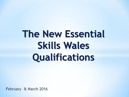 February & March 2016 The New Essential Skills Wales Qualifications.