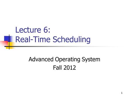 1 Lecture 6: Real-Time Scheduling Advanced Operating System Fall 2012.