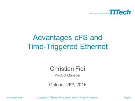 Www.tttech.com Ensuring Reliable Networks Copyright © TTTech Computertechnik AG. All rights reserved.Page 1 Christian Fidi Product Manager Advantages cFS.