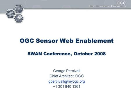 OGC Sensor Web Enablement SWAN Conference, October 2008 George Percivall Chief Architect, OGC +1 301 840 1361.
