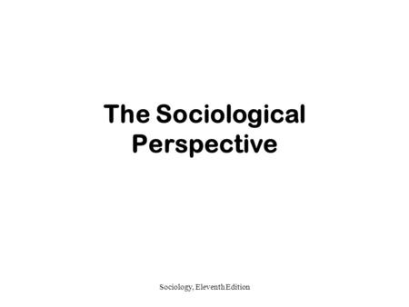 Sociology, Eleventh Edition The Sociological Perspective.