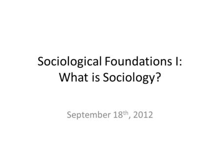 Sociological Foundations I: What is Sociology? September 18 th, 2012.