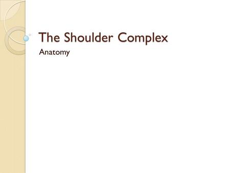 The Shoulder Complex Anatomy. Joint type Ball and socket joint ◦ Same as hip, but much shallower ◦ Relies on musculature for stability.