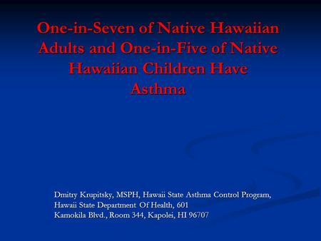 One-in-Seven of Native Hawaiian Adults and One-in-Five of Native Hawaiian Children Have Asthma Dmitry Krupitsky, MSPH, Hawaii State Asthma Control Program,